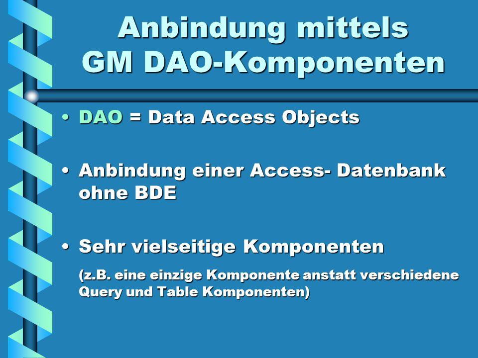 Anbindung mittels GM DAO-Komponenten DAO = Data Access ObjectsDAO = Data Access Objects Anbindung einer Access- Datenbank ohne BDEAnbindung einer Access- Datenbank ohne BDE Sehr vielseitige KomponentenSehr vielseitige Komponenten (z.B.