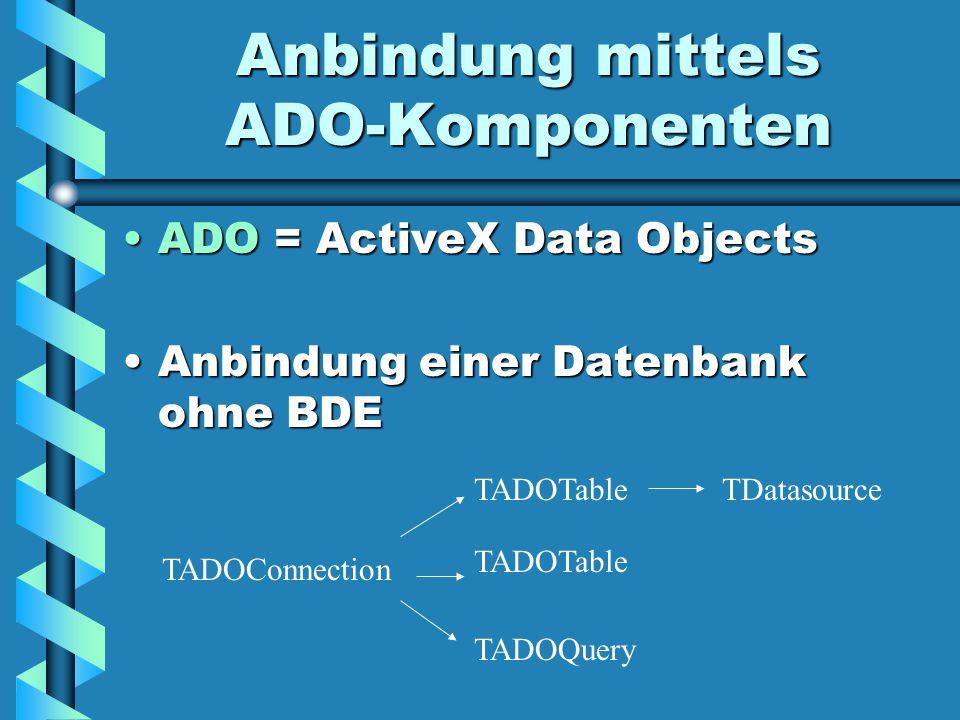 Anbindung mittels ADO-Komponenten ADO = ActiveX Data ObjectsADO = ActiveX Data Objects Anbindung einer Datenbank ohne BDEAnbindung einer Datenbank ohne BDE TADOConnection TADOTable TADOQuery TDatasource