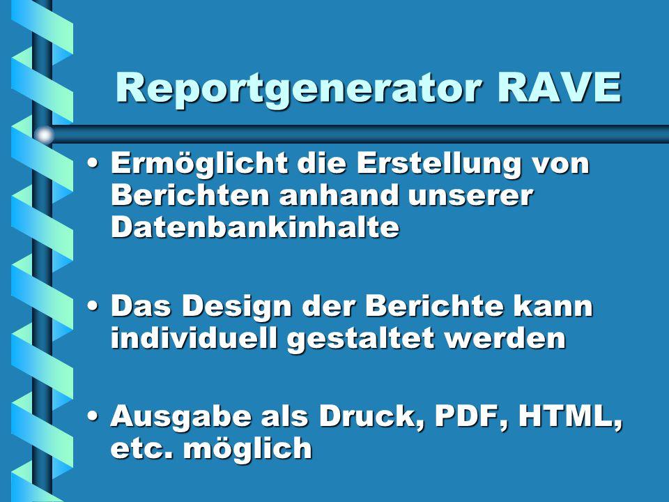 Reportgenerator RAVE Ermöglicht die Erstellung von Berichten anhand unserer DatenbankinhalteErmöglicht die Erstellung von Berichten anhand unserer Datenbankinhalte Das Design der Berichte kann individuell gestaltet werdenDas Design der Berichte kann individuell gestaltet werden Ausgabe als Druck, PDF, HTML, etc.