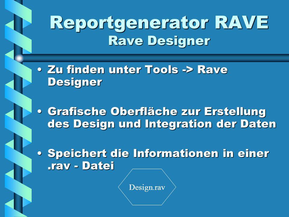 Reportgenerator RAVE Rave Designer Zu finden unter Tools -> Rave DesignerZu finden unter Tools -> Rave Designer Grafische Oberfläche zur Erstellung des Design und Integration der DatenGrafische Oberfläche zur Erstellung des Design und Integration der Daten Speichert die Informationen in einer.rav - DateiSpeichert die Informationen in einer.rav - Datei Design.rav