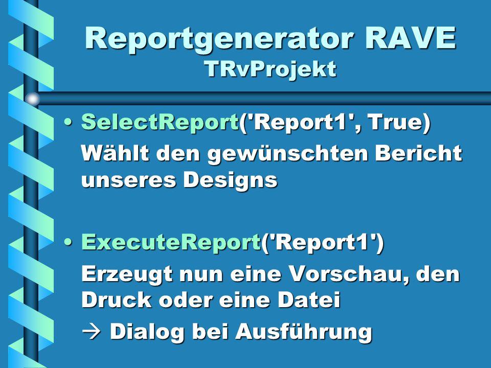 Reportgenerator RAVE TRvProjekt SelectReport( Report1 , True)SelectReport( Report1 , True) Wählt den gewünschten Bericht unseres Designs ExecuteReport( Report1 )ExecuteReport( Report1 ) Erzeugt nun eine Vorschau, den Druck oder eine Datei  Dialog bei Ausführung