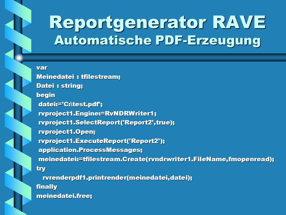 Reportgenerator RAVE Automatische PDF-Erzeugung var Meinedatei : tfilestream; Datei : string; begin datei:= C:\test.pdf ; datei:= C:\test.pdf ; rvproject1.Engine:=RvNDRWriter1; rvproject1.Engine:=RvNDRWriter1; rvproject1.SelectReport( Report2 ,true); rvproject1.SelectReport( Report2 ,true); rvproject1.Open; rvproject1.Open; rvproject1.ExecuteReport( Report2 ); rvproject1.ExecuteReport( Report2 ); application.ProcessMessages; application.ProcessMessages; meinedatei:=tfilestream.Create(rvndrwriter1.FileName,fmopenread); meinedatei:=tfilestream.Create(rvndrwriter1.FileName,fmopenread);try rvrenderpdf1.printrender(meinedatei,datei); rvrenderpdf1.printrender(meinedatei,datei);finallymeinedatei.free;