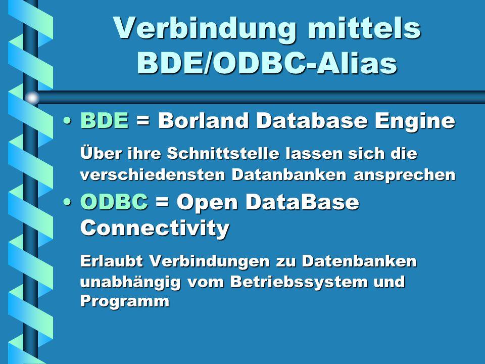 Verbindung mittels BDE/ODBC-Alias BDE = Borland Database EngineBDE = Borland Database Engine Über ihre Schnittstelle lassen sich die verschiedensten Datanbanken ansprechen ODBC = Open DataBase ConnectivityODBC = Open DataBase Connectivity Erlaubt Verbindungen zu Datenbanken unabhängig vom Betriebssystem und Programm