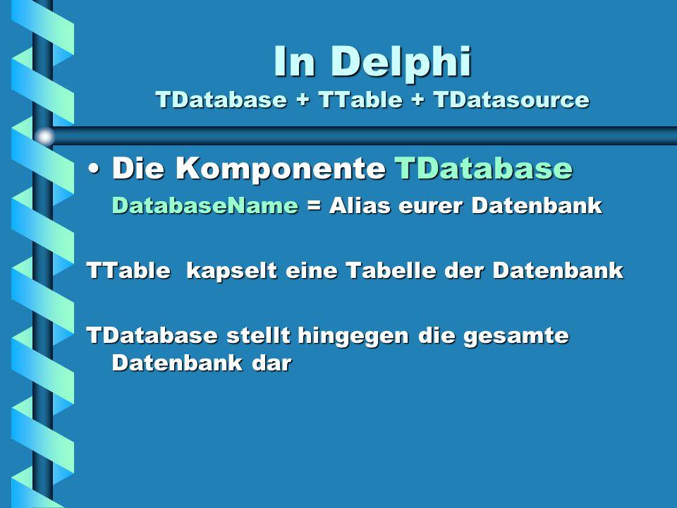 In Delphi TDatabase + TTable + TDatasource Die Komponente TDatabaseDie Komponente TDatabase DatabaseName = Alias eurer Datenbank TTable kapselt eine T