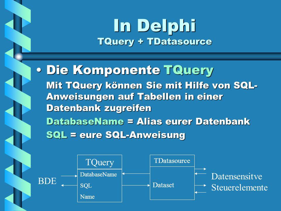 In Delphi TQuery + TDatasource Die Komponente TQueryDie Komponente TQuery Mit TQuery können Sie mit Hilfe von SQL- Anweisungen auf Tabellen in einer Datenbank zugreifen DatabaseName = Alias eurer Datenbank SQL = eure SQL-Anweisung TQuery DatabaseName SQL Name TDatasource Dataset Datensensitve Steuerelemente BDE