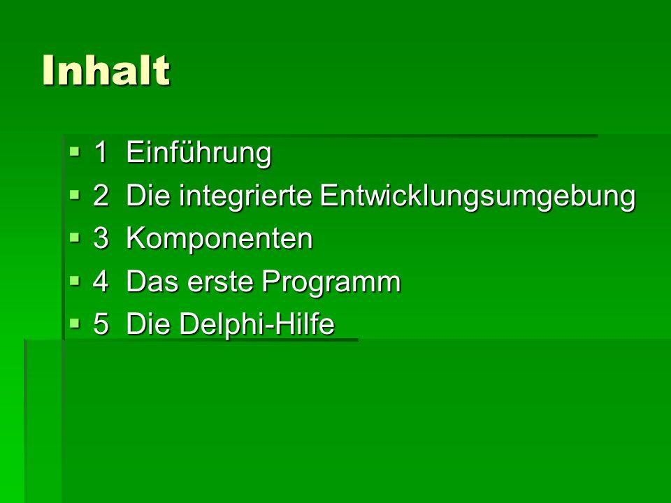 Inhalt  1 Einführung  2 Die integrierte Entwicklungsumgebung  3 Komponenten  4 Das erste Programm  5 Die Delphi-Hilfe