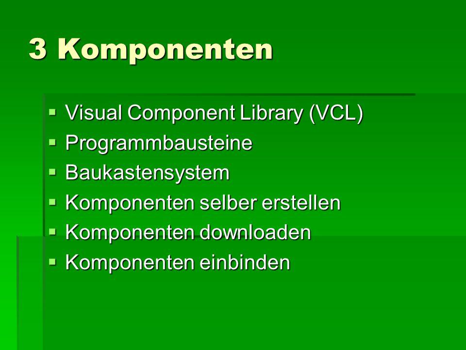 3 Komponenten  Visual Component Library (VCL)  Programmbausteine  Baukastensystem  Komponenten selber erstellen  Komponenten downloaden  Komponenten einbinden