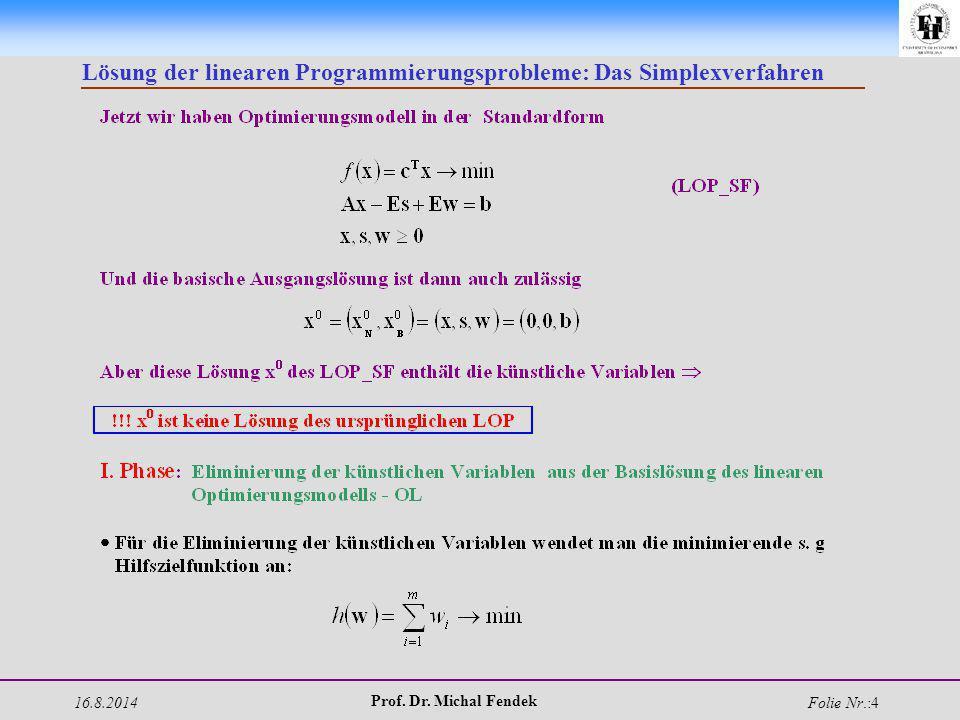 16.8.2014 Prof. Dr. Michal Fendek Folie Nr.:4 Lösung der linearen Programmierungsprobleme: Das Simplexverfahren
