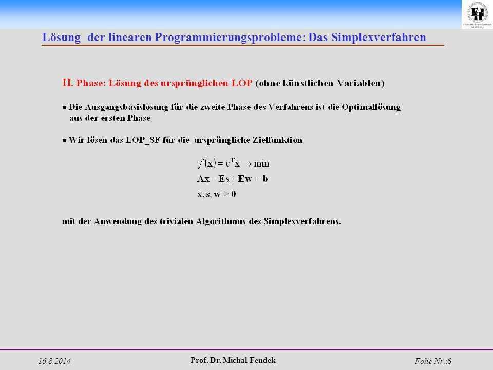 16.8.2014 Prof. Dr. Michal Fendek Folie Nr.:6 Lösung der linearen Programmierungsprobleme: Das Simplexverfahren