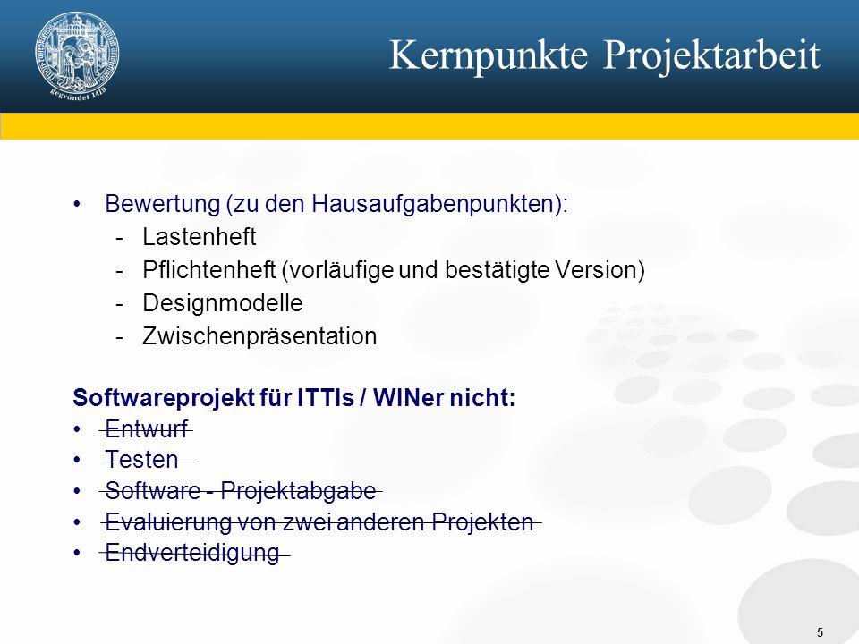 5 Kernpunkte Projektarbeit Bewertung (zu den Hausaufgabenpunkten): - Lastenheft - Pflichtenheft (vorläufige und bestätigte Version) - Designmodelle - Zwischenpräsentation Softwareprojekt für ITTIs / WINer nicht: Entwurf Testen Software - Projektabgabe Evaluierung von zwei anderen Projekten Endverteidigung