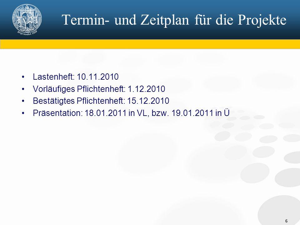 6 Termin- und Zeitplan für die Projekte Lastenheft: 10.11.2010 Vorläufiges Pflichtenheft: 1.12.2010 Bestätigtes Pflichtenheft: 15.12.2010 Präsentation: 18.01.2011 in VL, bzw.