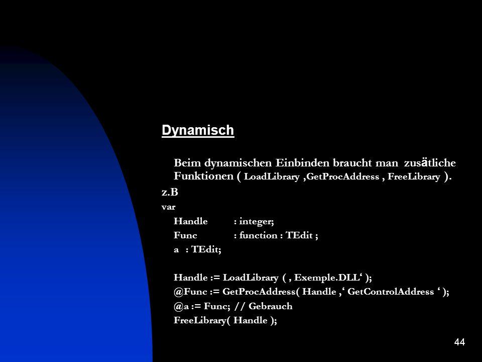 43 Einbindungsmöglichkeiten Ein DLL kann man dynamisch ( wenn es braucht ) und statisch ( beim Start des Programms ) laden.