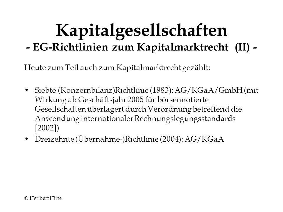 © Heribert Hirte Kapitalgesellschaften - EG-Richtlinien zum Kapitalmarktrecht (I) - Börsenrechtsrichtlinie (2001) –früher: Börsenzulassungsrichtlinie (1979) –Börsenzulassungsprospektrichtlinie (1980) –Zwischenberichtsrichtlinie (1982) –Beteiligungstransparenzrichtlinie (1988) Wertpapierdienstleistungsrichtlinie (1993) (Allgemeine) Prospektrichtlinie (2003) –früher: Börsenrechtslinie (2001; Regelungen hinsichtlich des Börsenzulassungsprospekts wieder ausgegliedert) –Emissionsprospektrichtlinie (1989; für nicht börsengehandelte Papiere) Marktmissbrauchsrichtlinie (2003) –Marktmanipulation (allgemein) –Insiderhandel einschließlich Ad-hoc-Publizität (früher: Insiderrichtlinie [1989])