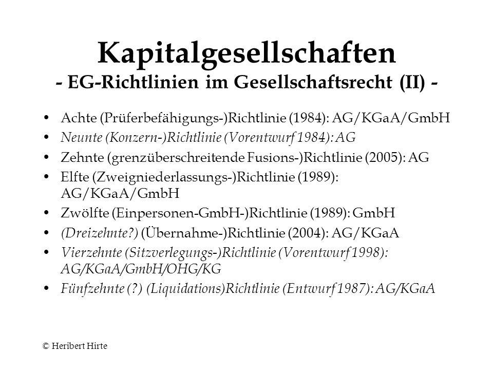 © Heribert Hirte Kapitalgesellschaften - EG-Richtlinien im Gesellschaftsrecht (I) - Erste (Publizitäts ‑ )Richtlinie (1968): AG/KGaA/GmbH Zweite (Kapitalschutz ‑ )Richtlinie (1976): AG Dritte (Verschmelzungs ‑ )Richtlinie (1978): AG Vierte (Bilanz ‑ )Richtlinie (1978): AG/KGaA/GmbH Fünfte (Struktur-)Richtlinie (Vorschläge 1983/1990/1991): AG Aktionärsrechte-Richtlinie (2007 [bis 2009]): börsennotierte AG Sechste (Spaltungs ‑ )Richtlinie (1982): AG Siebte (Konzernbilanz ‑ )Richtlinie (1983): AG/KGaA/GmbH (mit Wirkung ab Geschäftsjahr 2005 für börsennotierte Gesellschaften überlagert durch Verordnung betreffend die Anwendung internationaler Rechnungslegungsstandards [2002])