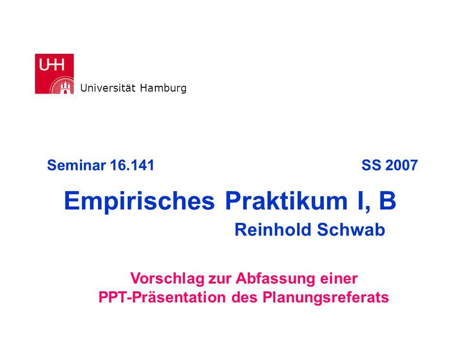 Seminar 16.141 SS 2007 Empirisches Praktikum I, B Reinhold Schwab Universität Hamburg Vorschlag zur Abfassung einer PPT-Präsentation des Planungsrefer