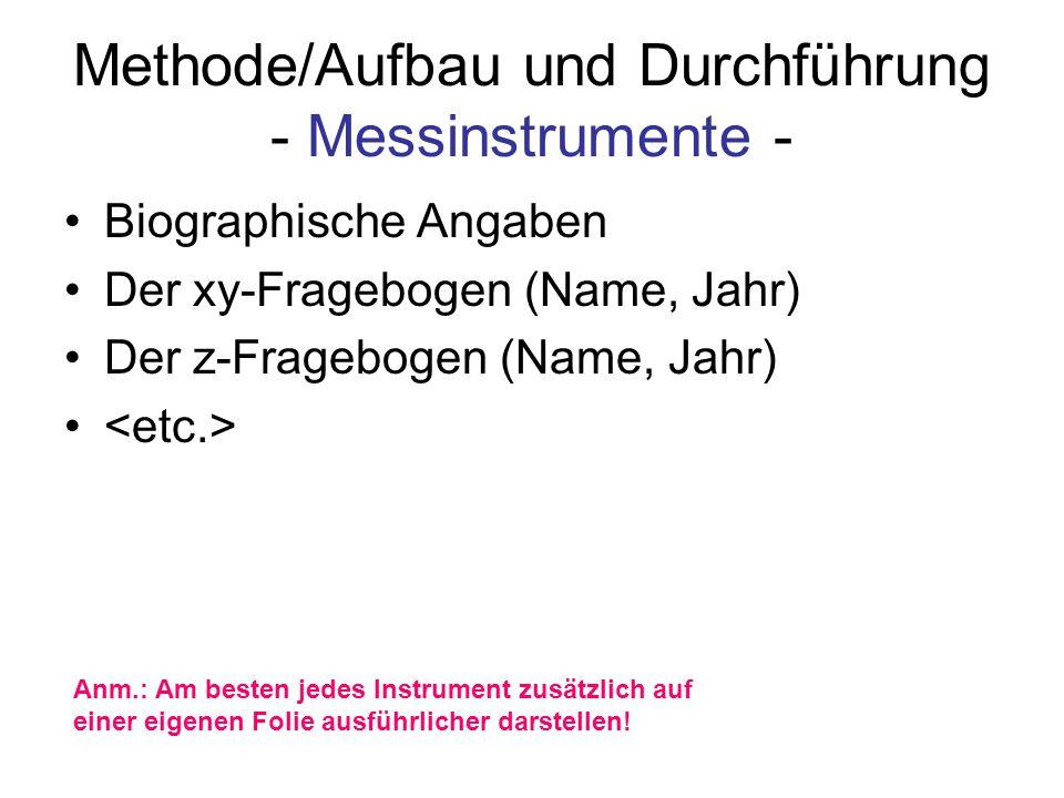 Methode/Aufbau und Durchführung - Messinstrumente - Biographische Angaben Der xy-Fragebogen (Name, Jahr) Der z-Fragebogen (Name, Jahr) Anm.: Am besten