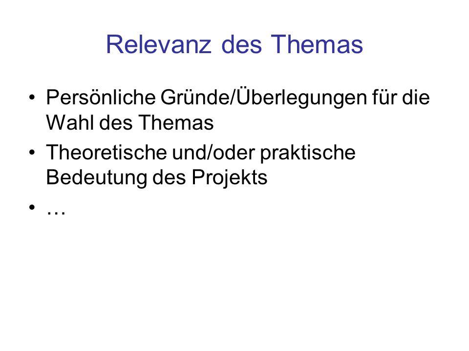 Relevanz des Themas Persönliche Gründe/Überlegungen für die Wahl des Themas Theoretische und/oder praktische Bedeutung des Projekts …