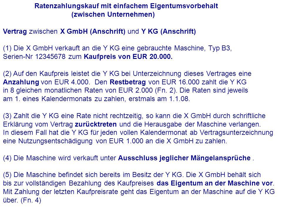 Ratenzahlungskauf mit einfachem Eigentumsvorbehalt (zwischen Unternehmen) Vertrag zwischen X GmbH (Anschrift) und Y KG (Anschrift) (1) Die X GmbH verkauft an die Y KG eine gebrauchte Maschine, Typ B3, Serien-Nr 12345678 zum Kaufpreis von EUR 20.000.