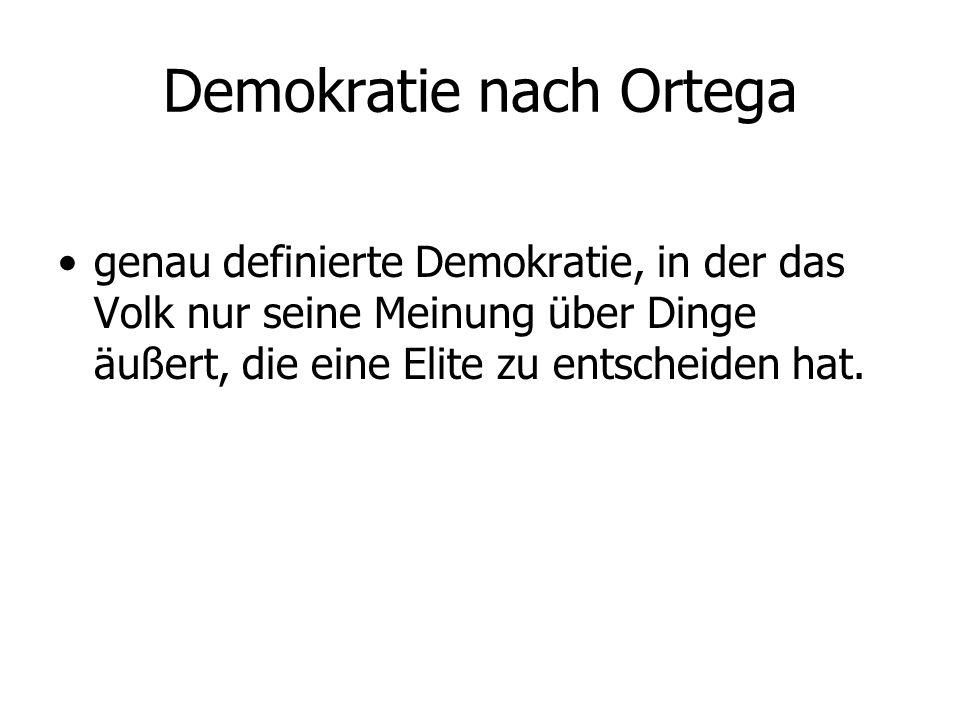 Demokratie nach Ortega genau definierte Demokratie, in der das Volk nur seine Meinung über Dinge äußert, die eine Elite zu entscheiden hat.