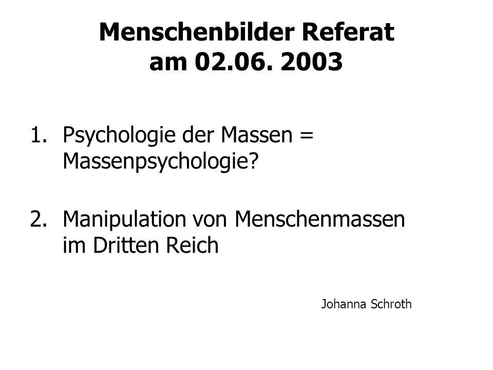 Menschenbilder Referat am 02.06. 2003 1.Psychologie der Massen = Massenpsychologie? 2.Manipulation von Menschenmassen im Dritten Reich Johanna Schroth