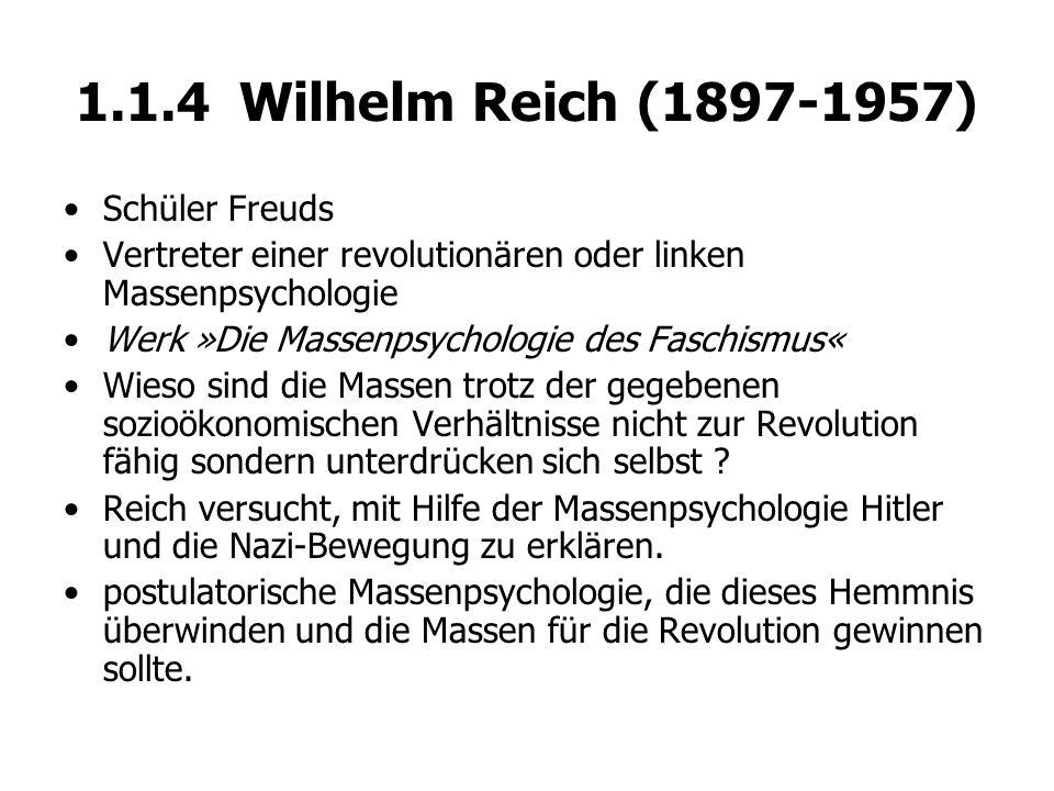 1.1.4 Wilhelm Reich (1897-1957) Schüler Freuds Vertreter einer revolutionären oder linken Massenpsychologie Werk »Die Massenpsychologie des Faschismus