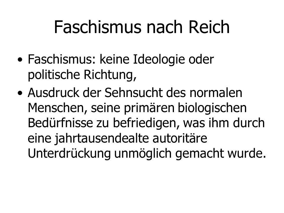 Faschismus nach Reich Faschismus: keine Ideologie oder politische Richtung, Ausdruck der Sehnsucht des normalen Menschen, seine primären biologischen