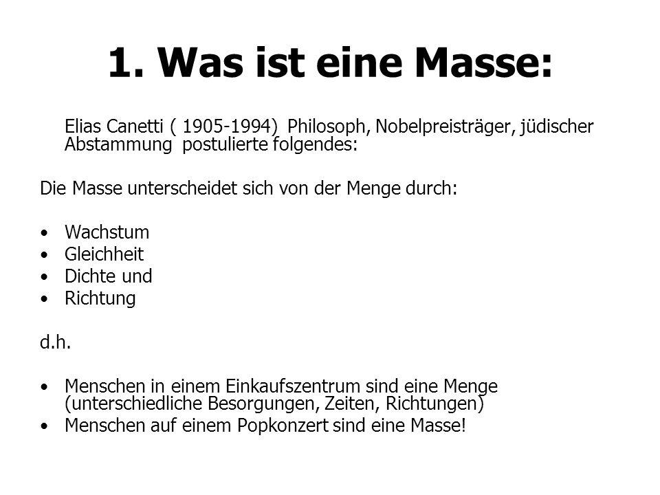 1. Was ist eine Masse: Elias Canetti ( 1905-1994) Philosoph, Nobelpreisträger, jüdischer Abstammung postulierte folgendes: Die Masse unterscheidet sic