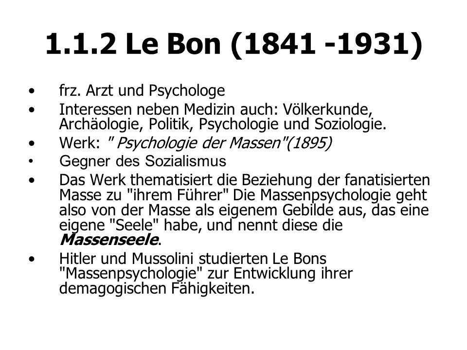 1.1.2 Le Bon (1841 -1931) frz. Arzt und Psychologe Interessen neben Medizin auch: Völkerkunde, Archäologie, Politik, Psychologie und Soziologie. Werk: