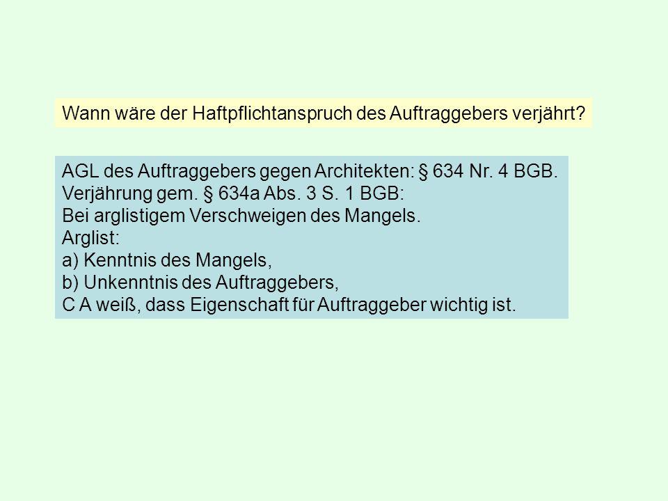 AGL des Auftraggebers gegen Architekten: § 634 Nr. 4 BGB. Verjährung gem. § 634a Abs. 3 S. 1 BGB: Bei arglistigem Verschweigen des Mangels. Arglist: a
