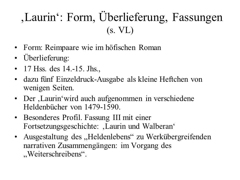 'Laurin': Form, Überlieferung, Fassungen (s. VL) Form: Reimpaare wie im höfischen Roman Überlieferung: 17 Hss. des 14.-15. Jhs., dazu fünf Einzeldruck