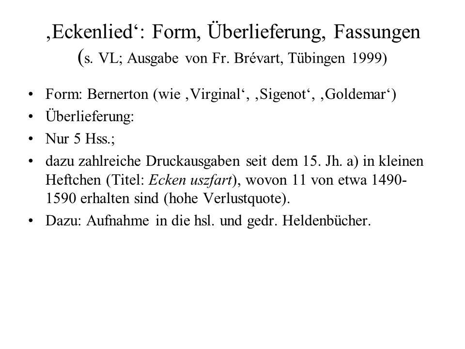'Eckenlied': Form, Überlieferung, Fassungen ( s. VL; Ausgabe von Fr. Brévart, Tübingen 1999) Form: Bernerton (wie 'Virginal', 'Sigenot', 'Goldemar') Ü