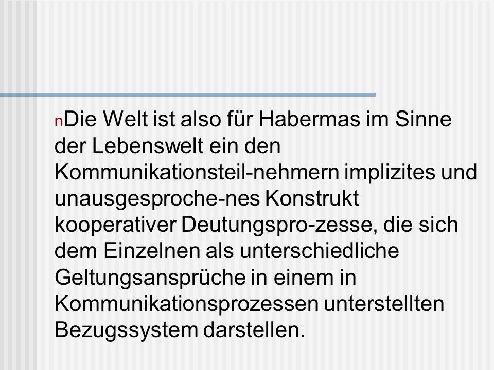n Aus diesem System von Weltbezügen leitet Habermas sein 3-Welten Konzept ab, indem er reflektiert, wie durch die verschiedenen Aktor-Welt Bezüge unterschiedliche Geltungsansprüche für das jeweilige Handeln entstehen.