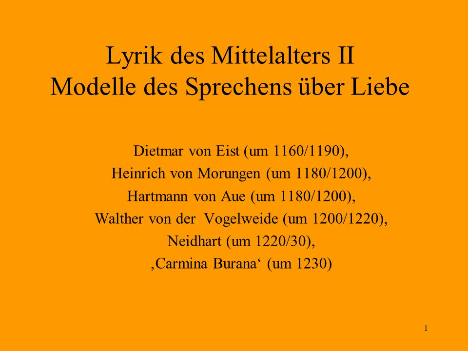 1 Lyrik des Mittelalters II Modelle des Sprechens über Liebe Dietmar von Eist (um 1160/1190), Heinrich von Morungen (um 1180/1200), Hartmann von Aue (um 1180/1200), Walther von der Vogelweide (um 1200/1220), Neidhart (um 1220/30), 'Carmina Burana' (um 1230)