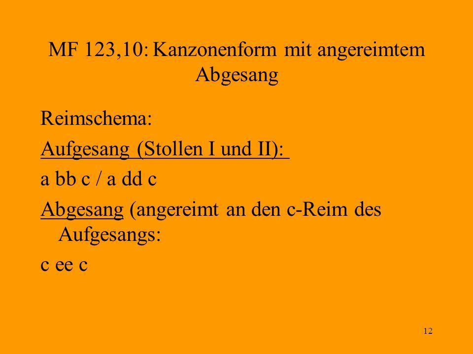 12 MF 123,10: Kanzonenform mit angereimtem Abgesang Reimschema: Aufgesang (Stollen I und II): a bb c / a dd c Abgesang (angereimt an den c-Reim des Aufgesangs: c ee c