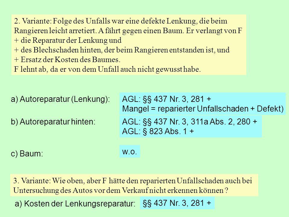 a) Autoreparatur (Lenkung):AGL: §§ 437 Nr. 3, 281 + Mangel = reparierter Unfallschaden + Defekt) AGL: §§ 437 Nr. 3, 311a Abs. 2, 280 + AGL: § 823 Abs.