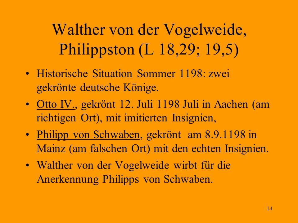 14 Walther von der Vogelweide, Philippston (L 18,29; 19,5) Historische Situation Sommer 1198: zwei gekrönte deutsche Könige. Otto IV., gekrönt 12. Jul