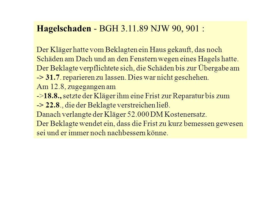 Hagelschaden - BGH 3.11.89 NJW 90, 901 : Der Kläger hatte vom Beklagten ein Haus gekauft, das noch Schäden am Dach und an den Fenstern wegen eines Hag