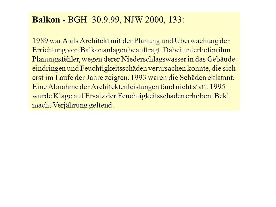 Balkon - BGH 30.9.99, NJW 2000, 133: 1989 war A als Architekt mit der Planung und Überwachung der Errichtung von Balkonanlagen beauftragt. Dabei unter