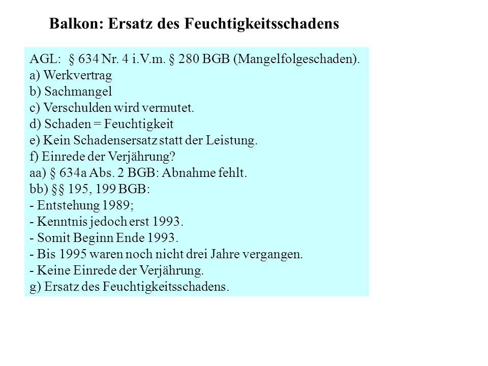 Balkon: Ersatz des Feuchtigkeitsschadens AGL: § 634 Nr. 4 i.V.m. § 280 BGB (Mangelfolgeschaden). a) Werkvertrag b) Sachmangel c) Verschulden wird verm