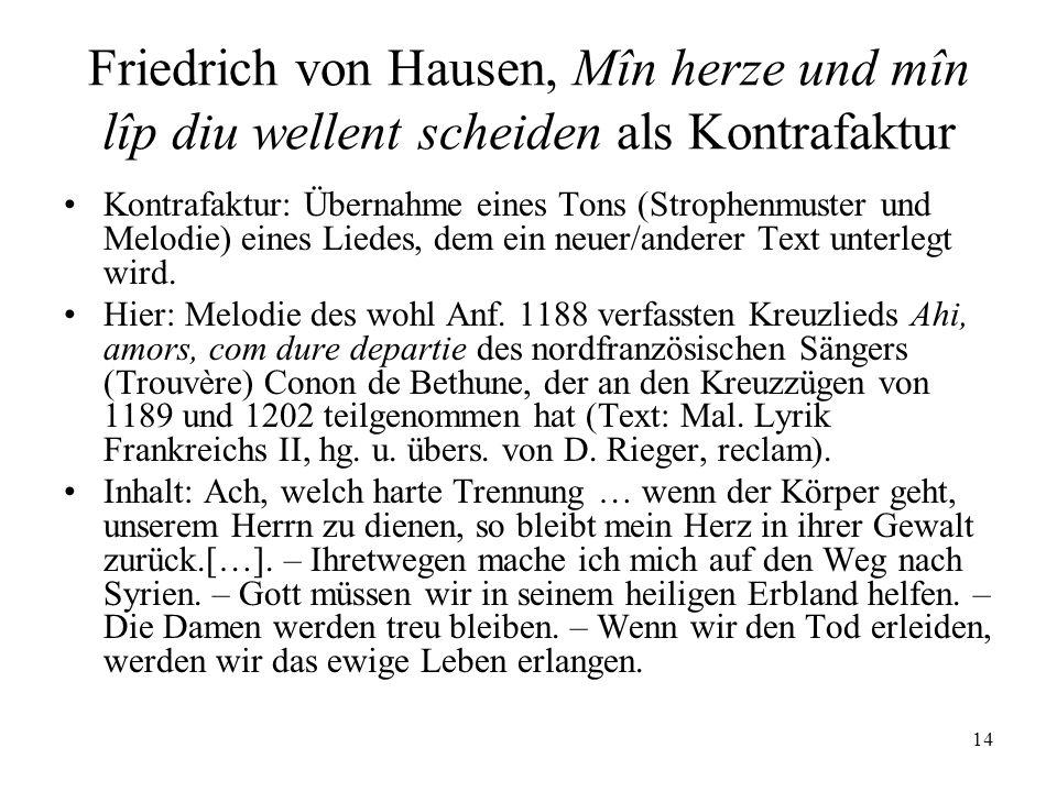 14 Friedrich von Hausen, Mîn herze und mîn lîp diu wellent scheiden als Kontrafaktur Kontrafaktur: Übernahme eines Tons (Strophenmuster und Melodie) eines Liedes, dem ein neuer/anderer Text unterlegt wird.