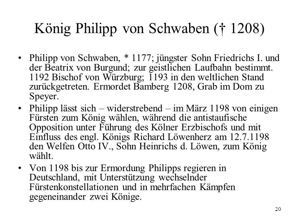 20 König Philipp von Schwaben († 1208) Philipp von Schwaben, * 1177; jüngster Sohn Friedrichs I.