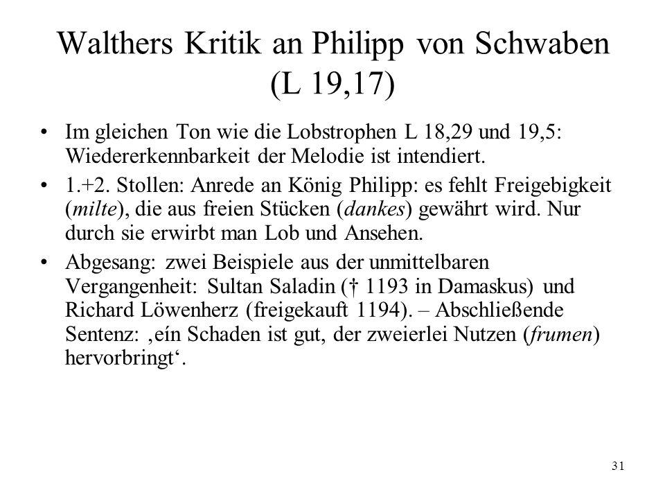 31 Walthers Kritik an Philipp von Schwaben (L 19,17) Im gleichen Ton wie die Lobstrophen L 18,29 und 19,5: Wiedererkennbarkeit der Melodie ist intendiert.