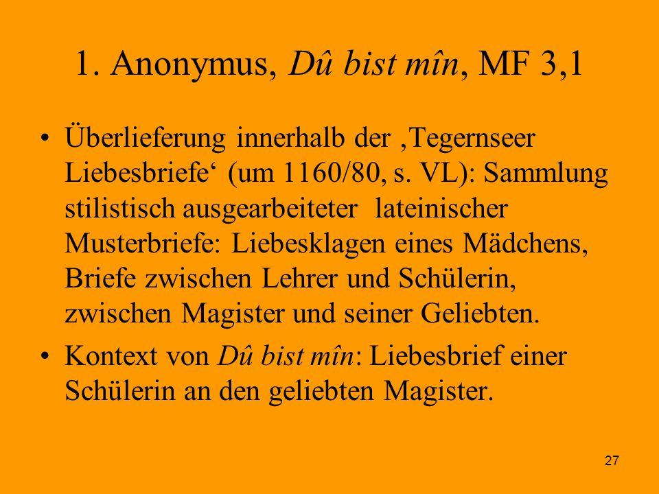 27 1. Anonymus, Dû bist mîn, MF 3,1 Überlieferung innerhalb der 'Tegernseer Liebesbriefe' (um 1160/80, s. VL): Sammlung stilistisch ausgearbeiteter la