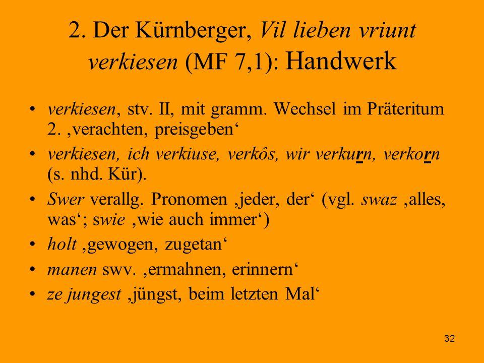 32 2. Der Kürnberger, Vil lieben vriunt verkiesen (MF 7,1): Handwerk verkiesen, stv. II, mit gramm. Wechsel im Präteritum 2. 'verachten, preisgeben' v
