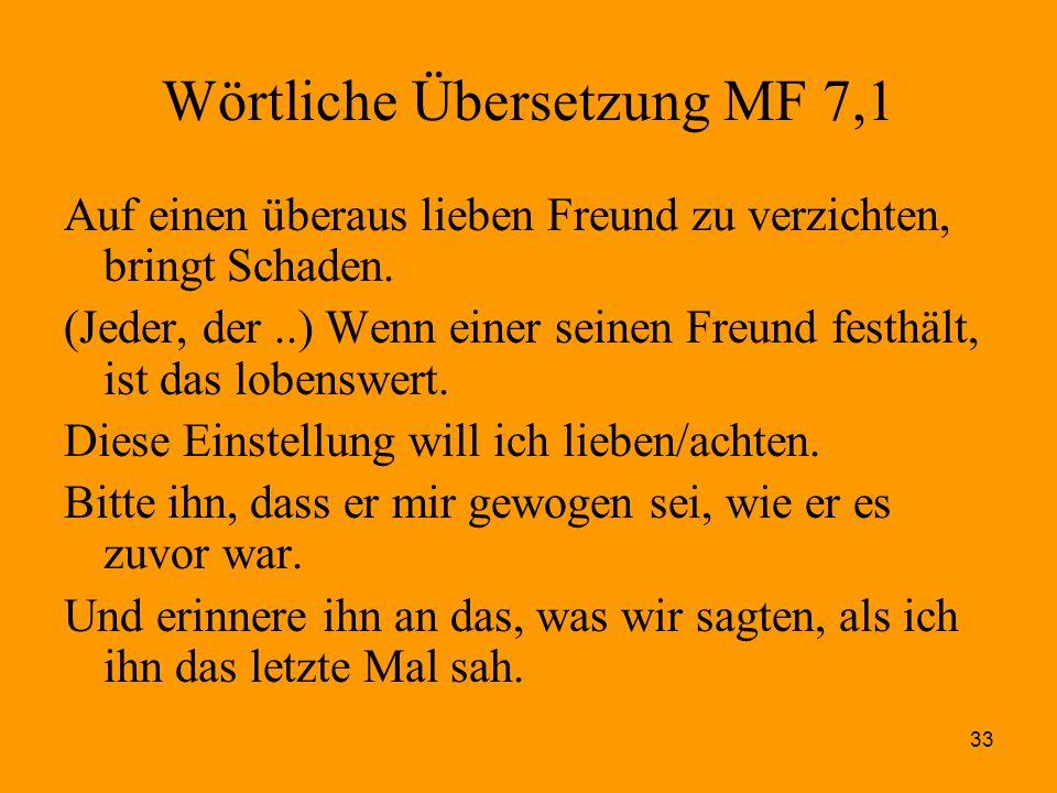 33 Wörtliche Übersetzung MF 7,1 Auf einen überaus lieben Freund zu verzichten, bringt Schaden. (Jeder, der..) Wenn einer seinen Freund festhält, ist d