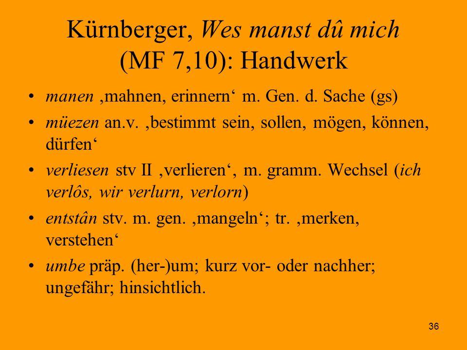 36 Kürnberger, Wes manst dû mich (MF 7,10): Handwerk manen 'mahnen, erinnern' m. Gen. d. Sache (gs) müezen an.v. 'bestimmt sein, sollen, mögen, können