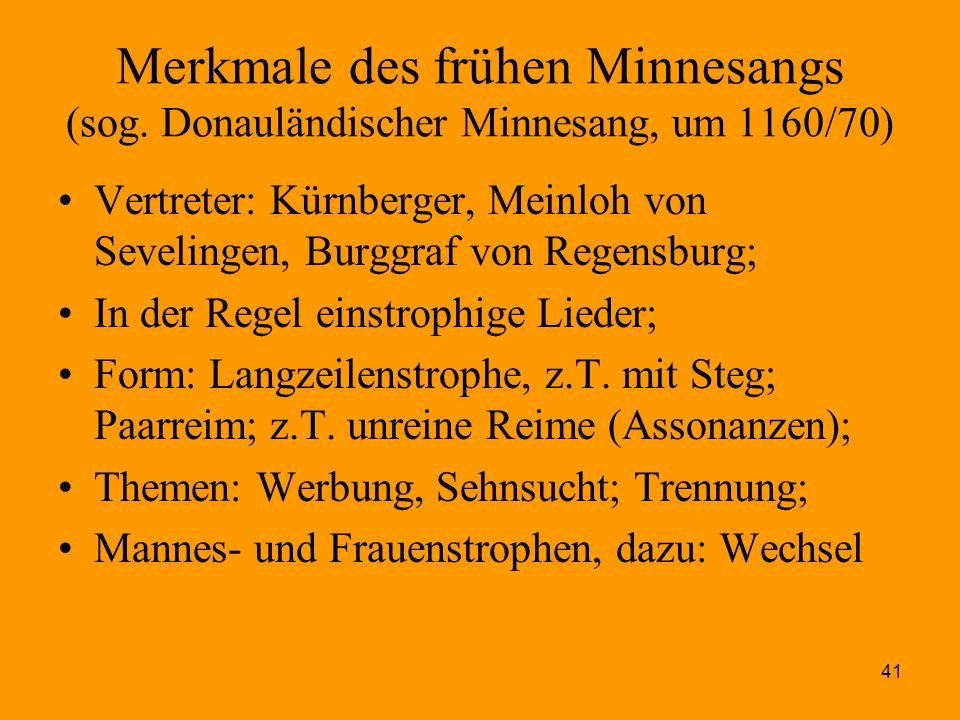 41 Merkmale des frühen Minnesangs (sog. Donauländischer Minnesang, um 1160/70) Vertreter: Kürnberger, Meinloh von Sevelingen, Burggraf von Regensburg;
