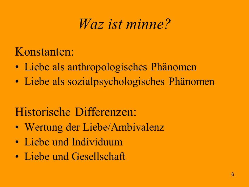6 Waz ist minne? Konstanten: Liebe als anthropologisches Phänomen Liebe als sozialpsychologisches Phänomen Historische Differenzen: Wertung der Liebe/