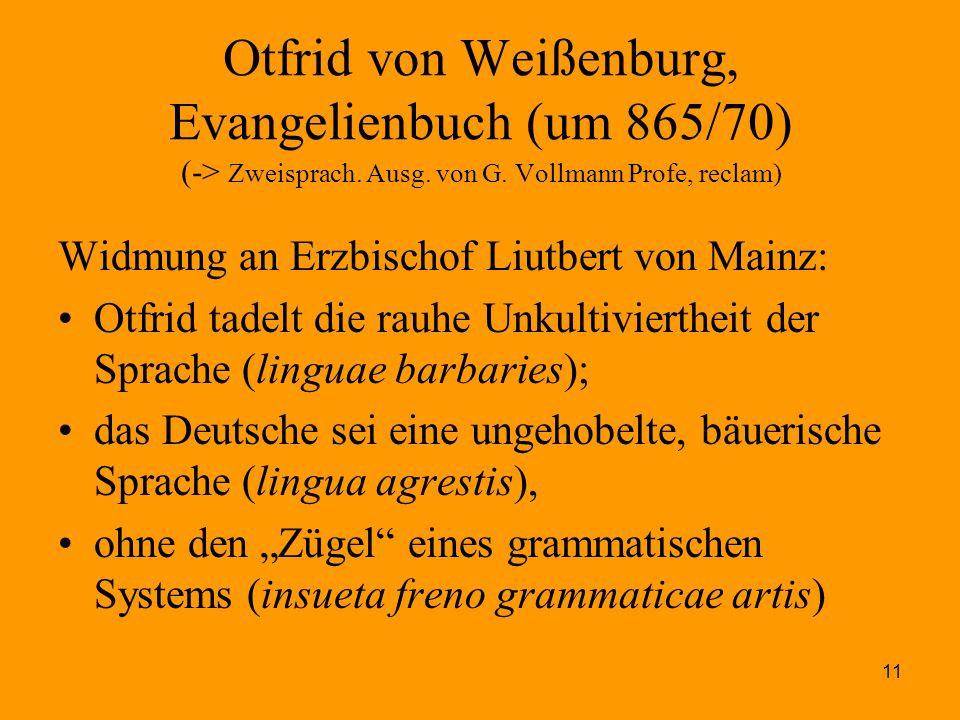 11 Otfrid von Weißenburg, Evangelienbuch (um 865/70) (-> Zweisprach. Ausg. von G. Vollmann Profe, reclam) Widmung an Erzbischof Liutbert von Mainz: Ot
