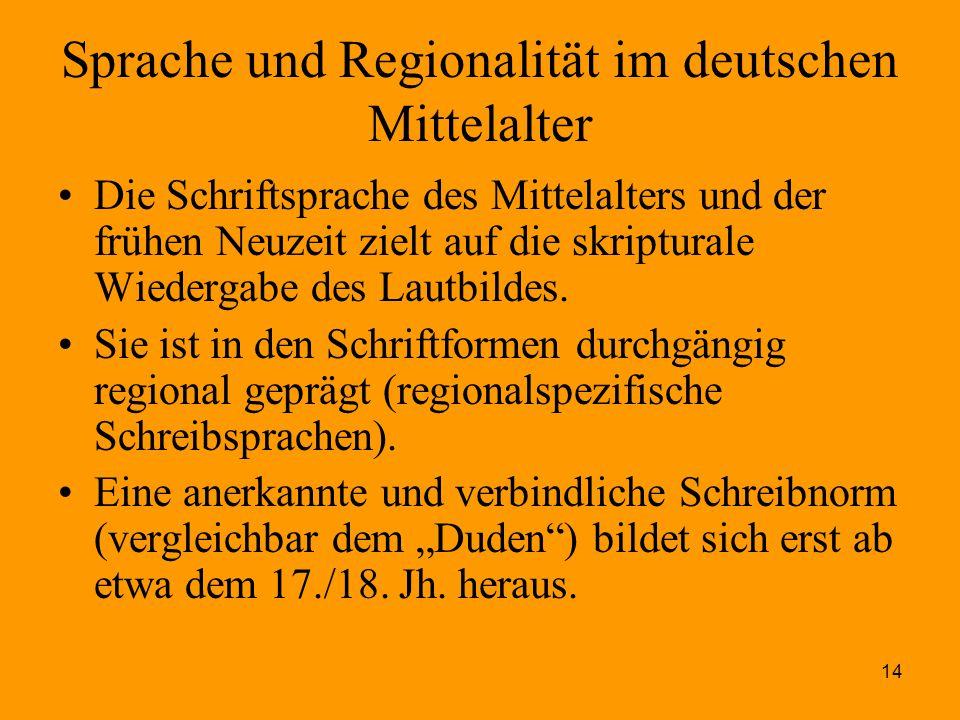 14 Sprache und Regionalität im deutschen Mittelalter Die Schriftsprache des Mittelalters und der frühen Neuzeit zielt auf die skripturale Wiedergabe d